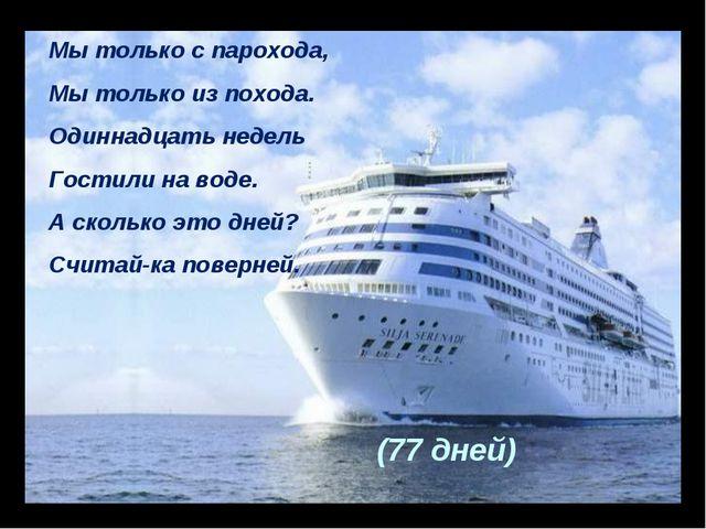 Мы только с парохода, Мы только из похода. Одиннадцать недель Гостили на воде...