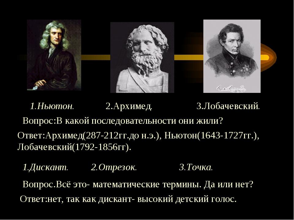 1.Ньютон. 2.Архимед. 3.Лобачевский. Вопрос:В какой последовательности они жил...
