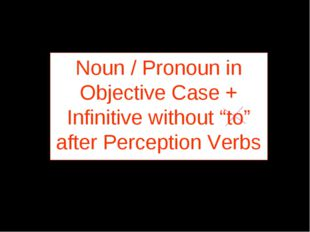 "Noun / Pronoun in Objective Case + Infinitive without ""to"" after Perception V"