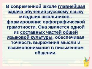 В современной школе главнейшая задача обучения русскому языку младших школьни