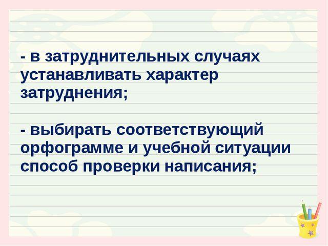 - в затруднительных случаях устанавливать характер затруднения; - выбирать со...
