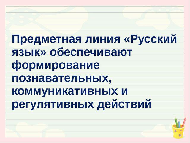 Предметная линия «Русский язык» обеспечивают формирование познавательных, ком...