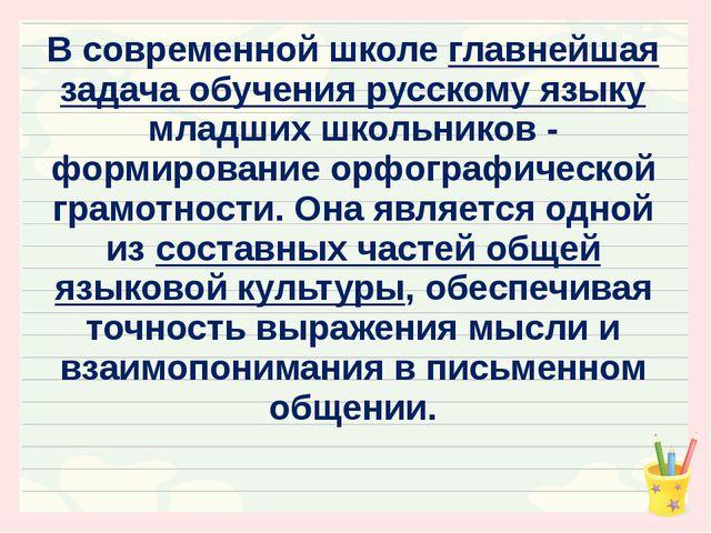 В современной школе главнейшая задача обучения русскому языку младших школьни...