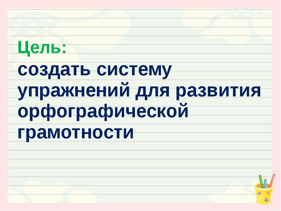 Цель: создать систему упражнений для развития орфографической грамотности