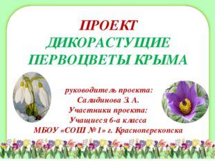 ПРОЕКТ ДИКОРАСТУЩИЕ ПЕРВОЦВЕТЫ КРЫМА руководитель проекта: Салидинова З. А. У