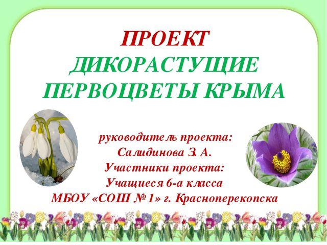 ПРОЕКТ ДИКОРАСТУЩИЕ ПЕРВОЦВЕТЫ КРЫМА руководитель проекта: Салидинова З. А. У...