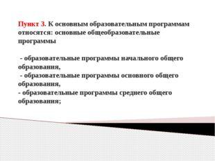 Пункт 3. К основным образовательным программам относятся: основные общеобразо