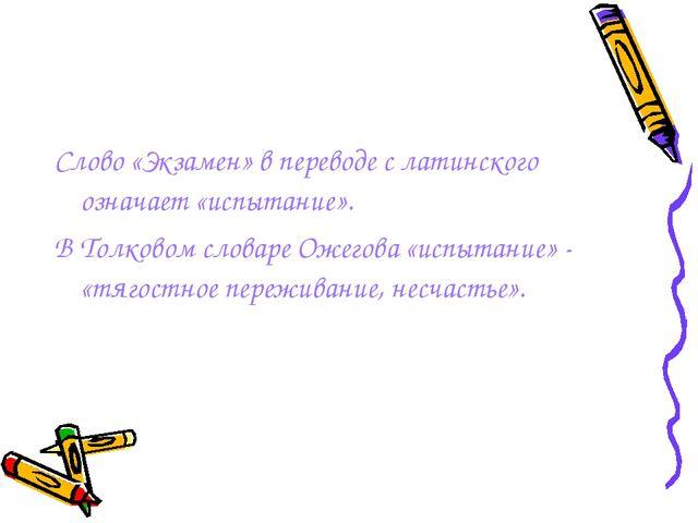 Слово «Экзамен» в переводе с латинского означает «испытание». В Толковом слов...