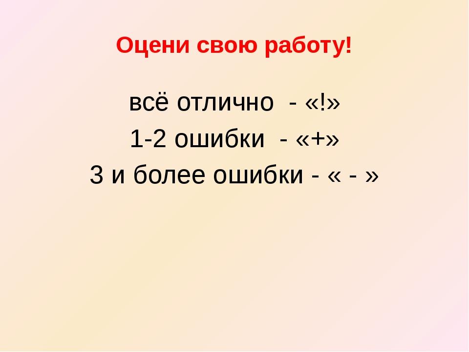 Оцени свою работу! всё отлично - «!» 1-2 ошибки - «+» 3 и более ошибки - « - »