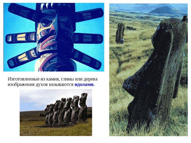 Изготовленные из камня, глины или дерева изображения духов называются идолами.
