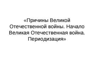 «Причины Великой Отечественной войны. Начало Великая Отечественная война. Пер
