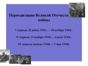 Периодизация Великой Отечественной войны I период: 22 июня 1941г. – 18 ноября