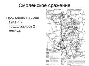 Смоленское сражение Произошло 10 июня 1941 г. и продолжалось 2 месяца