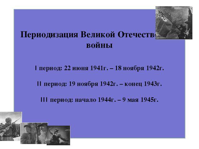 Периодизация Великой Отечественной войны I период: 22 июня 1941г. – 18 ноября...