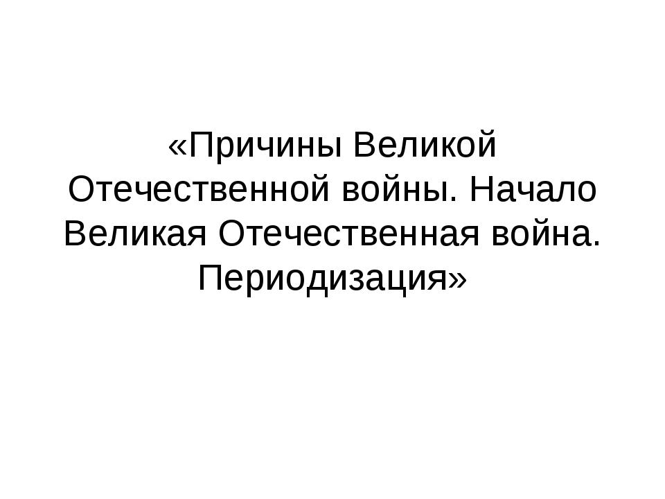 «Причины Великой Отечественной войны. Начало Великая Отечественная война. Пер...