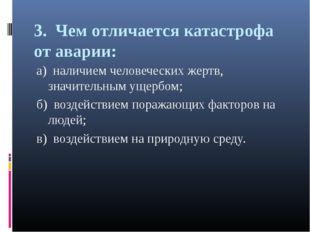 3. Чем отличается катастрофа от аварии: а) наличием человеческих жертв, значи