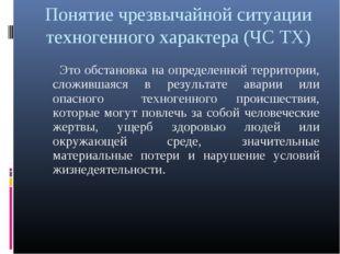 Понятие чрезвычайной ситуации техногенного характера (ЧС ТХ) Это обстановка н