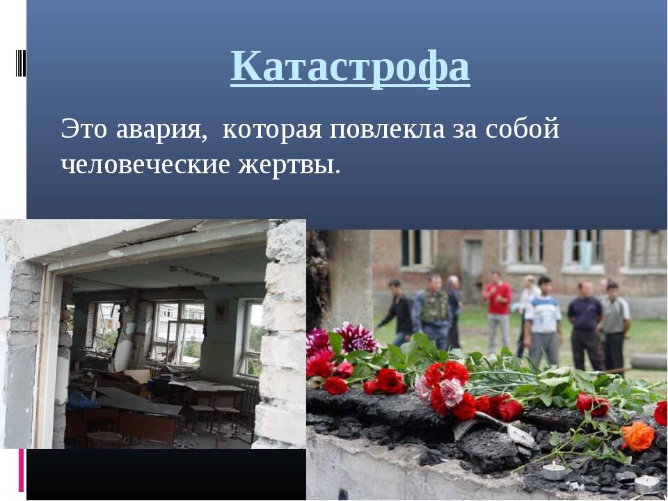 Катастрофа Это авария, которая повлекла за собой человеческие жертвы.