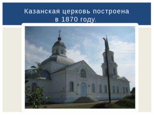 Казанская церковь построена в 1870 году.