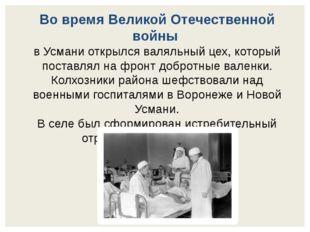 Во время Великой Отечественной войны в Усмани открылся валяльный цех, который