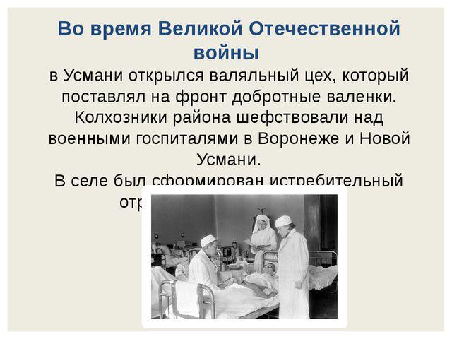 Во время Великой Отечественной войны в Усмани открылся валяльный цех, который...