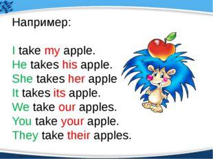 Например: I take my apple. He takes his apple. She takes her apple. It takes