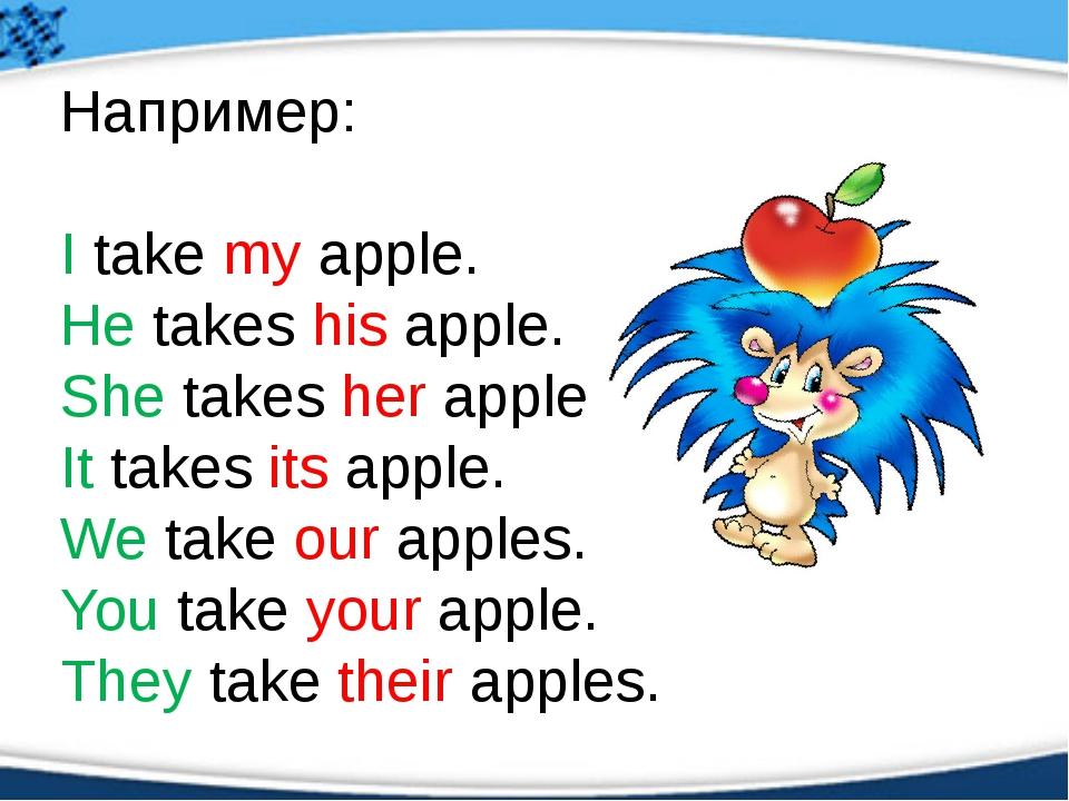 Например: I take my apple. He takes his apple. She takes her apple. It takes...