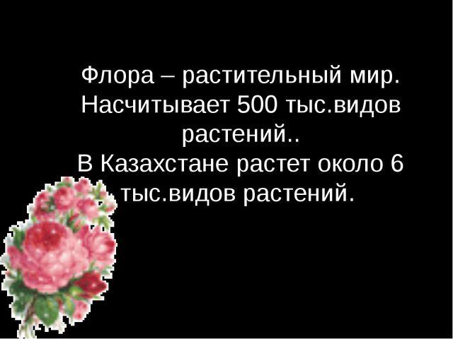 Флора – растительный мир. Насчитывает 500 тыс.видов растений.. В Казахстане р...