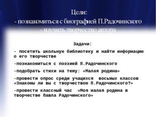 Цели: - познакомиться с биографией П.Радочинского - изучить творчество автор