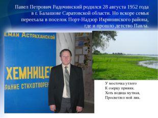 Павел Петрович Радочинский родился 28 августа 1952 года в г. Балашове Саратов