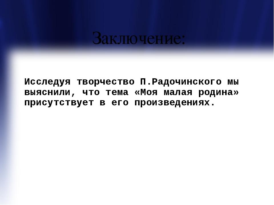 Заключение: Исследуя творчество П.Радочинского мы выяснили, что тема «Моя ма...
