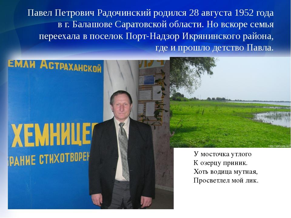 Павел Петрович Радочинский родился 28 августа 1952 года в г. Балашове Саратов...