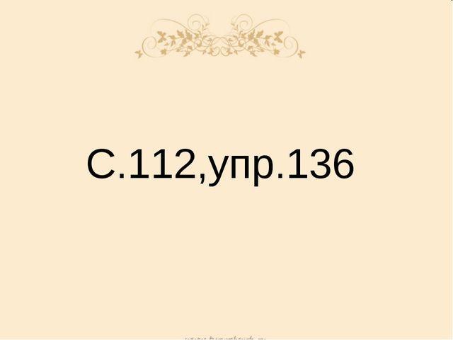С.112,упр.136