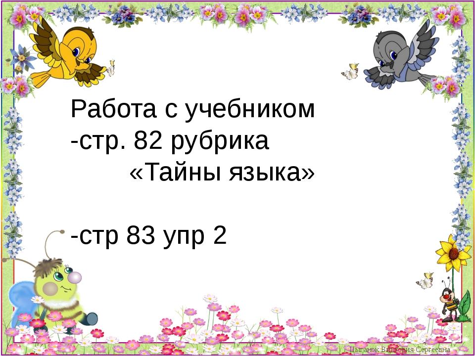 Цыганок Виктория Сергеевна Работа с учебником -стр. 82 рубрика «Тайны яз...