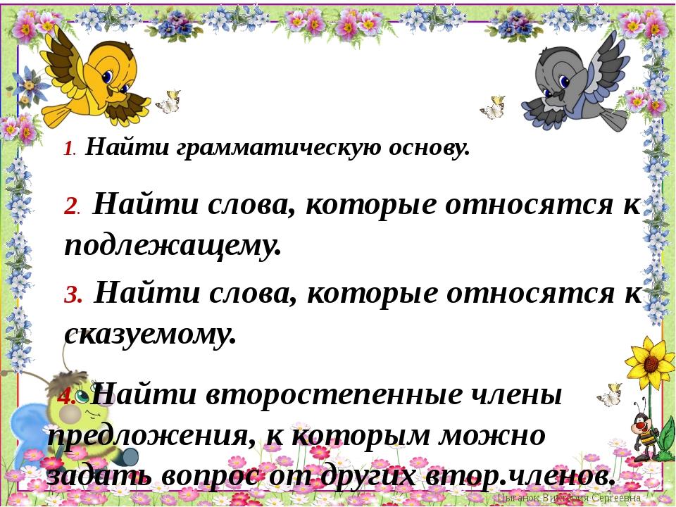 1. Найти грамматическую основу. Цыганок Виктория Сергеевна 2. Найти слова, к...