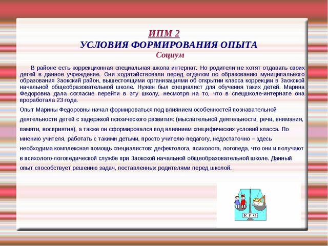 ИПМ 2 УСЛОВИЯ ФОРМИРОВАНИЯ ОПЫТА Социум В районе есть коррекционная специальн...
