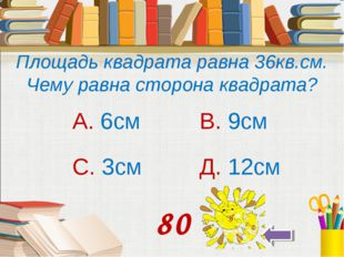 Площадь квадрата равна 36кв.см. Чему равна сторона квадрата? А. 6см В. 9см С