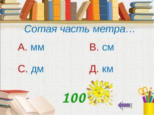 Сотая часть метра… А. мм В. см С. дм Д. км 100
