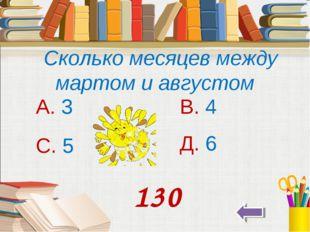 Сколько месяцев между мартом и августом А. 3 В. 4 С. 5 Д. 6 130