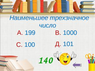 Наименьшее трехзначное число А. 199 В. 1000 С. 100 Д. 101 140