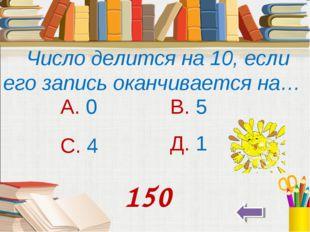 Число делится на 10, если его запись оканчивается на… А. 0 В. 5 С. 4 Д. 1 150