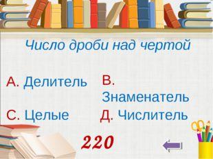 Число дроби над чертой А. Делитель В. Знаменатель С. Целые Д. Числитель 220