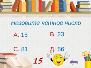 Назовите чётное число А. 15 В. 23 С. 81 Д. 56 15