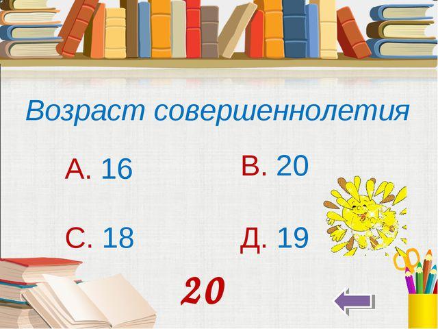Возраст совершеннолетия А. 16 В. 20 С. 18 Д. 19 20