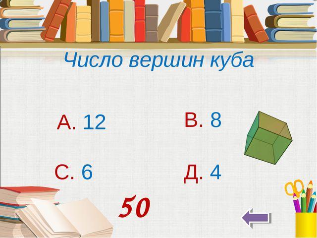 Число вершин куба А. 12 В. 8 С. 6 Д. 4 50