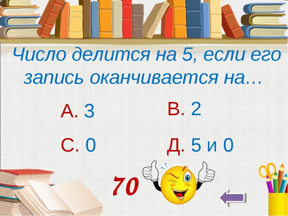 Число делится на 5, если его запись оканчивается на… А. 3 В. 2 С. 0 Д. 5 и 0...