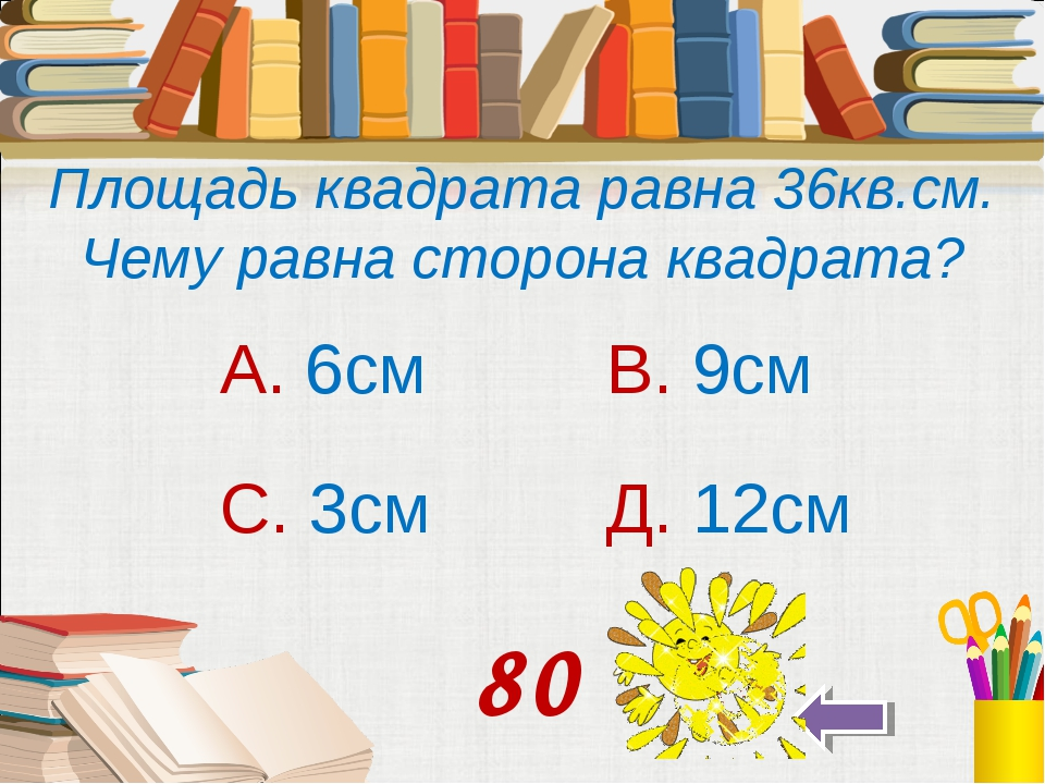 Площадь квадрата равна 36кв.см. Чему равна сторона квадрата? А. 6см В. 9см С...