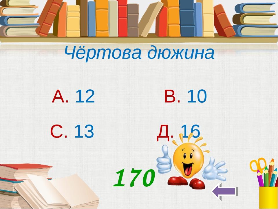 Чёртова дюжина А. 12 В. 10 С. 13 Д. 16 170