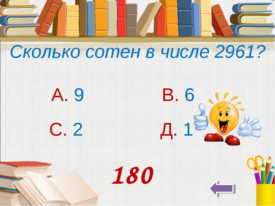 Сколько сотен в числе 2961? А. 9 В. 6 С. 2 Д. 1 180