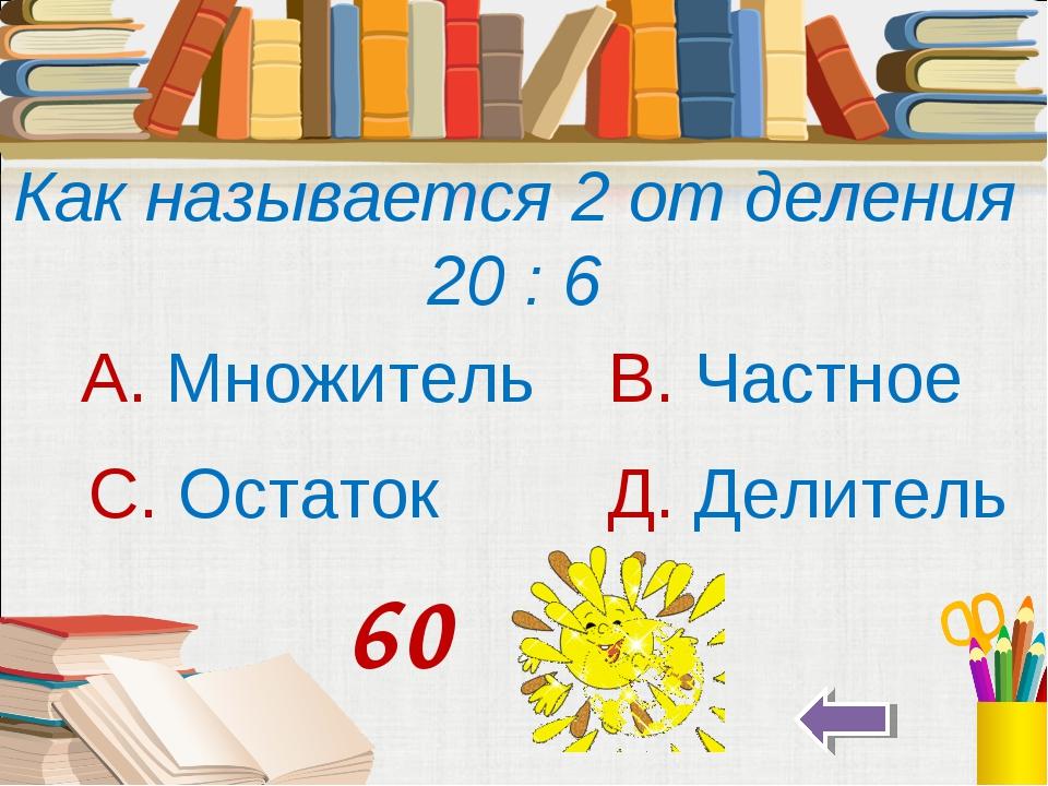 Как называется 2 от деления 20 : 6 А. Множитель В. Частное С. Остаток Д. Дели...